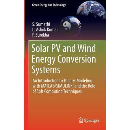 Solar Pv And Wind Energy Conversion Systems  An Introduction To Theory  Modeling With Matlab Simulink  And The Role Of Soft Computing Techniques