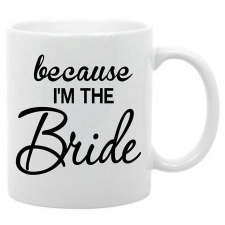 Bridge Gifts (Beacause I'm the Bride Funny wedding coffee mug gift 11oz )