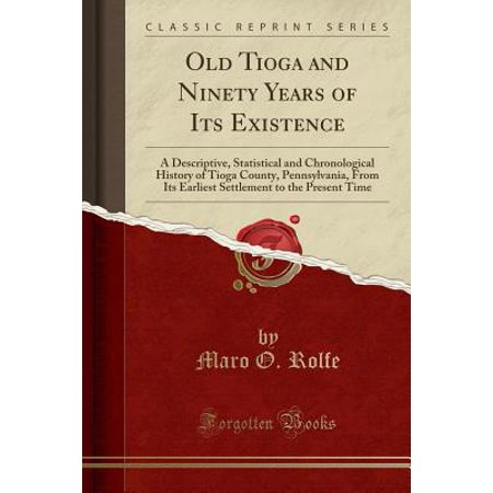 Old Tioga and Ninety Years of Its Existence : A Descriptive, Statistical and Chronological History of Tioga County, Pennsylvania, from Its Earliest Settlement to the Present Time (Classic Reprint)