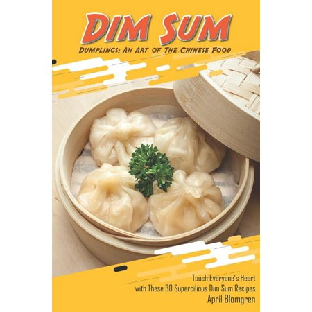 Dim Sum Dumplings: An Art of the Chinese Food: Touch Everyone's Heart with These 30 Supercilious Dim Sum Recipes (Paperback)