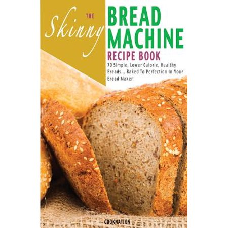 The Skinny Bread Machine Recipe Book : 70 Simple, Lower Calorie, Healthy Breads... Baked to Perfection in Your Bread