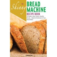 The Skinny Bread Machine Recipe Book : 70 Simple, Lower Calorie, Healthy Breads... Baked to Perfection in Your Bread Maker.