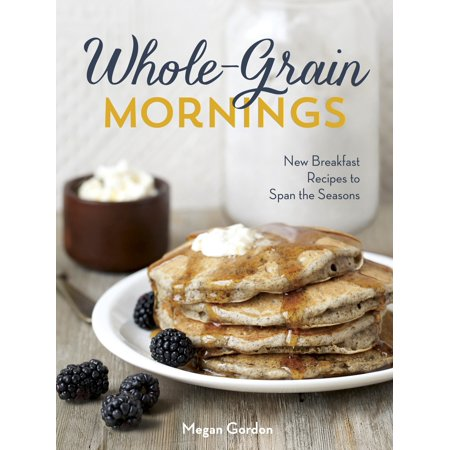 Whole-Grain Mornings : New Breakfast Recipes to Span the