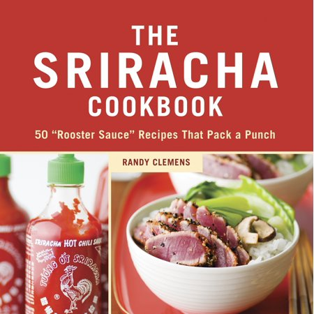 "The Sriracha Cookbook : 50 ""Rooster Sauce"" Recipes that Pack a Punch"
