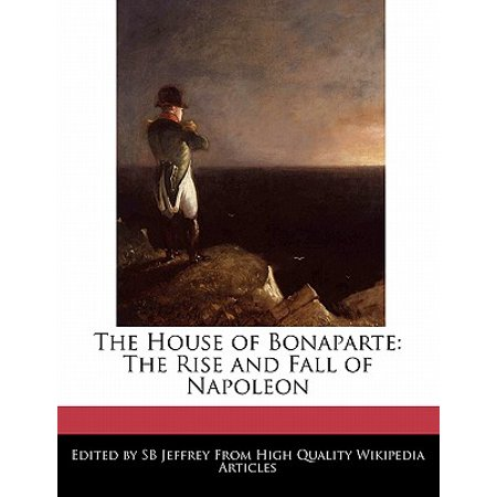 The House of Bonaparte: The Rise and Fall of Napoleon