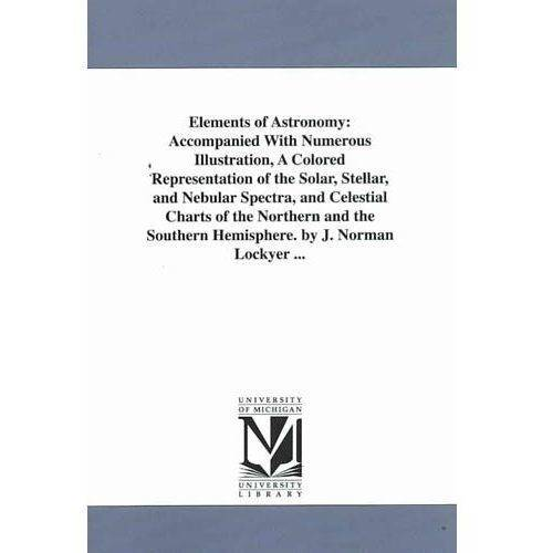 Elements of Astronomy : Accompanied with Numerous Illustration, a Colored Representation of the Solar, Stellar, and Nebular Spectra, and Celestial Charts of the Northern and the Southern Hemisphere. by J. Norman Lockyer ...