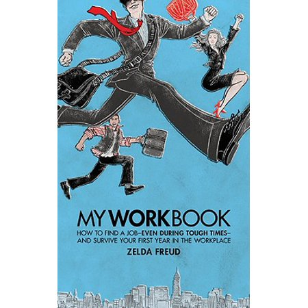 My Work Book : How to Find a Job - Even During Tough Times - And Survive Your First Year in the
