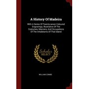 A History of Madeira : With a Series of Twenty-Seven Coloured Engravings, Illustrative of the Costumes, Manners, and Occupations of the Inhabitants of That Island
