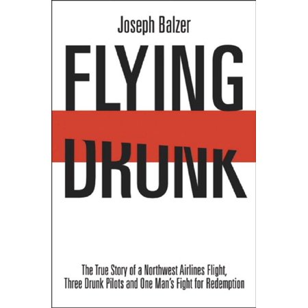 Flying Drunk: The True Story of a Northwest Airlines Flight Three Drunk Pilots and One Man's Fight for Redemption -