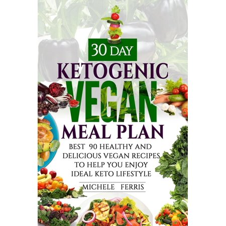 30 Day Ketogenic Vegan Meal Plan : Best 90 Healthy and Delicious Vegan Recipes to Help You Enjoy Ideal Keto Lifestyle -