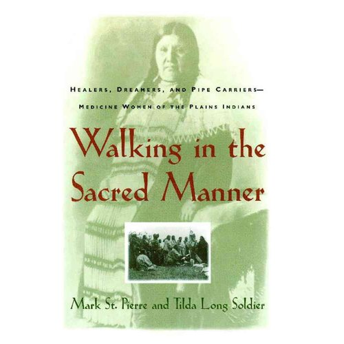 Walking in the Sacred Manner: Healers, Dreamers, and Pipe Carriers-Medicine Women of the Plains Indians