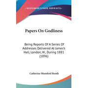 Papers on Godliness : Being Reports of a Series of Addresses Delivered at James S Hall, London, W., During 1881 (1896)