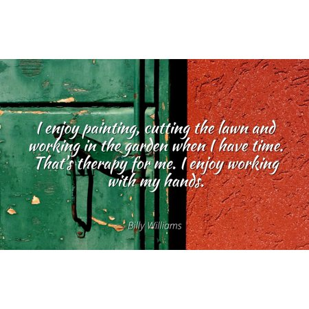 Billy Williams - I enjoy painting, cutting the lawn and working in the garden when I have time. That's therapy for me. I enjoy working with my hands - Famous Quotes Laminated POSTER PRINT 24X20. (Billy Williams Hand Signed)