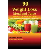 90 Weight Loss Meal and Juice Recipes to Get Rid of Fat Today! : The Solution to Melting Fat Away Fast!