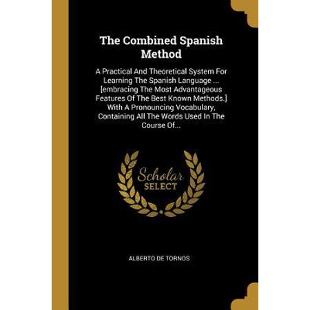 The Combined Spanish Method : A Practical And Theoretical System For Learning The Spanish Language ... [embracing The Most Advantageous Features Of The Best Known Methods.] With A Pronouncing Vocabulary, Containing All The Words Used In The Course