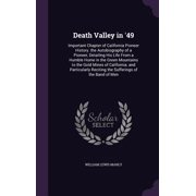 Death Valley in '49 : Important Chapter of California Pioneer History. the Autobiography of a Pioneer, Detailing His Life from a Humble Home in the Green Mountains to the Gold Mines of California; And Particularly Reciting the Sufferings of the Band of Men
