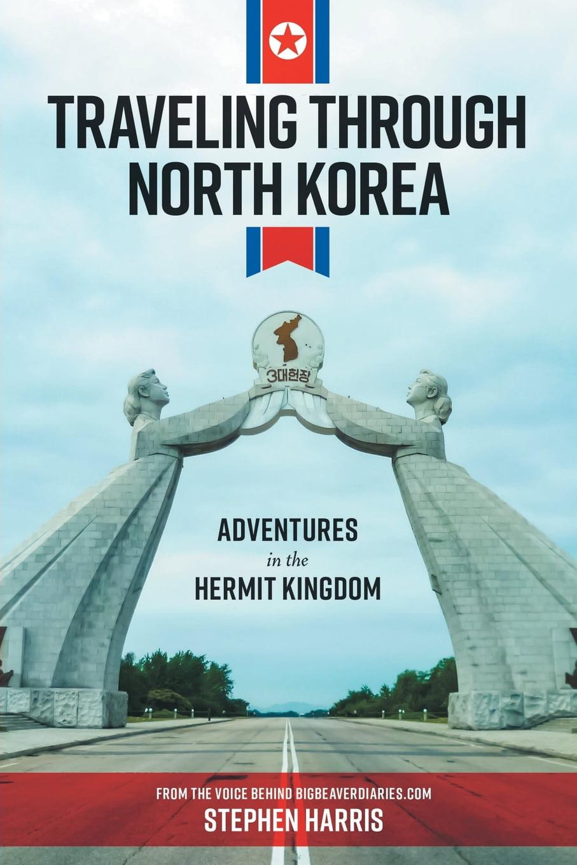 Adventures in the Hermit Kingdom Traveling Through North Korea