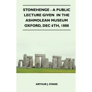 Stonehenge - A Public Lecture Given in the Ashmolean Museum Oxford, Dec 6th, 1888