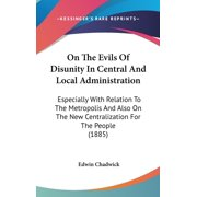 On The Evils Of Disunity In Central And Local Administration : Especially With Relation To The Metropolis And Also On The New Centralization For The People (1885)