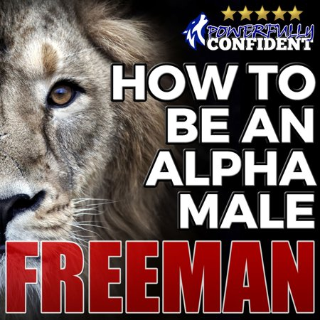 How to Be an Alpha Male: Being the Man That All Women Want -