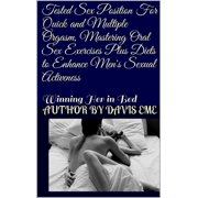 Tested Sex Position For Quick and Multiple Orgasm, Mastering Oral Sex Exercises Plus Diets to Enhance Men's Sexual Activeness ( Winning Her in Bed) - eBook