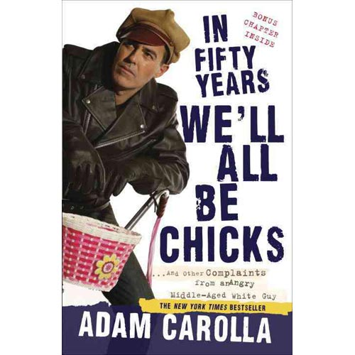 In Fifty Years We'll All Be Chicks: And Other Complaints from an Angry Middle-aged White Guy