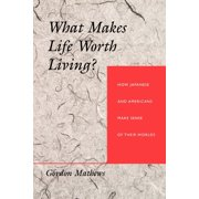 What Makes Life Worth Living? : How Japanese and Americans Make Sense of Their Worlds
