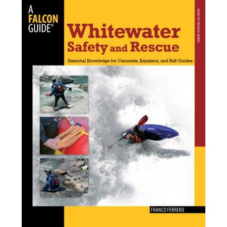 Whitewater Safety and Rescue : Essential Knowledge for Canoeists, Kayakers, and Raft Guides