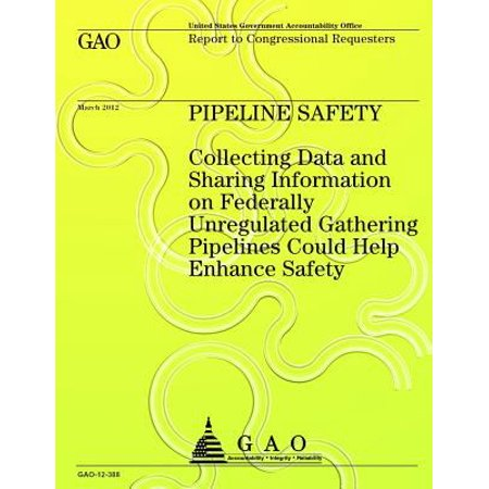 Pipeline Safety Collecting Data And Sharing Information On Federally Unregulated Gathering Pipelines Could Help Enhance Safety