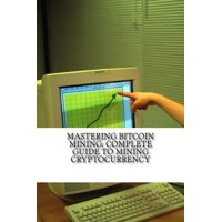 Mastering Bitcoin Mining: Complete Guide To Mining Cryptocurrency: Create Your Own Mining Rig