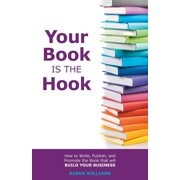 Your Book is the Hook: How to Write, Publish, and Promote the Book that will Build your Business (Paperback)
