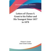 Letters of Ulysses S. Grant to His Father and His Youngest Sister 1857 to 1878