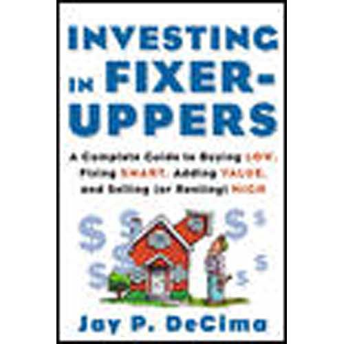 Investing in Fixer-Uppers: A Complete Guide to Buying Low, Fixing Smart, Adding Value, and Selling or (Renting) High