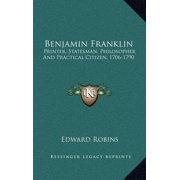 Benjamin Franklin : Printer, Statesman, Philosopher and Practical Citizen, 1706-1790