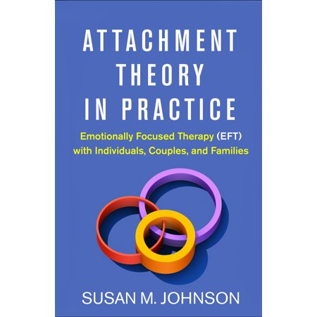 Attachment Theory in Practice : Emotionally Focused Therapy (EFT) with Individuals, Couples, and (Social Work Practice With Individuals And Families Syllabus)