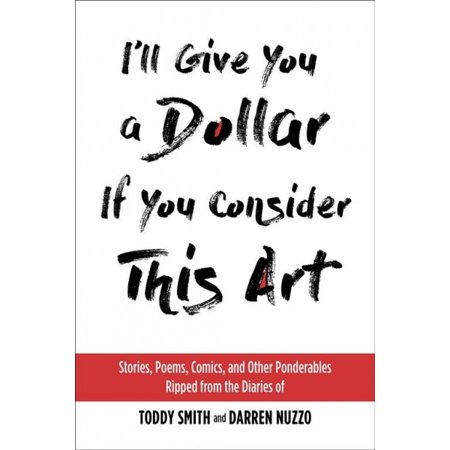 I'll Give You a Dollar If You Consider This Art : Stories, Poems, Comics, and Other Ponderables Ripped from the Diaries of Toddy Smith and Darren (Story Of The Ark Of The Covenant)