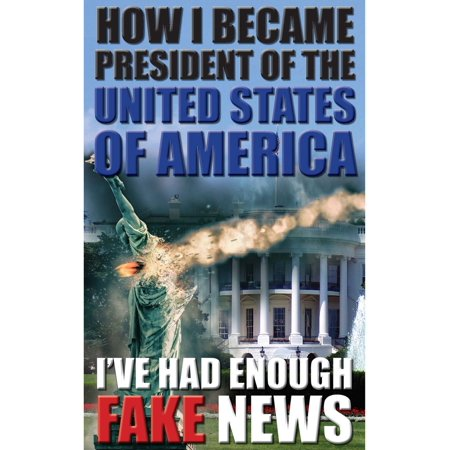 HOW I BECAME PRESIDENT OF THE UNITED STATES OF AMERICA: I'VE HAD ENOUGH FAKE NEWS -