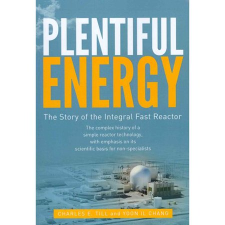 Plentiful Energy  The Story Of The Integral Fast Reactor  The Complex History Of A Simple Reactor Technology  With Emphasis On Its Scientific Bases For Non Specialists