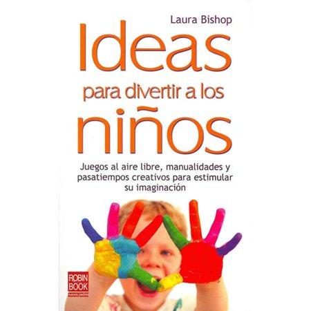 Ideas para divertir a los ninos / Ideas to Entertain Children: Juegos Al Aire Libre, Manualidades Y Pasatiempos Creativos Para Estimular Su Imaginacion / Outdoor Games, Crafts, and Hobbies to Stimulate Their Imagi