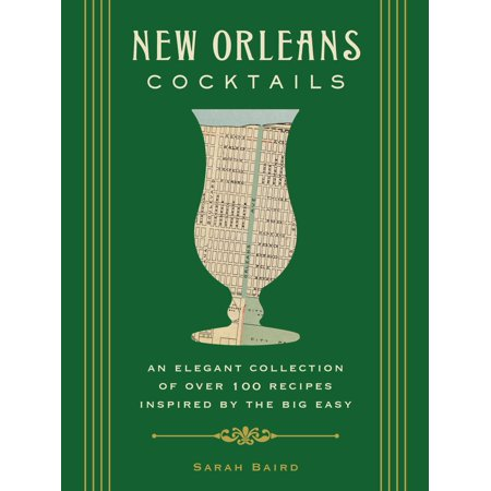 New Orleans Cocktails : An Elegant Collection of over 100 Recipes Inspired by the Big Easy
