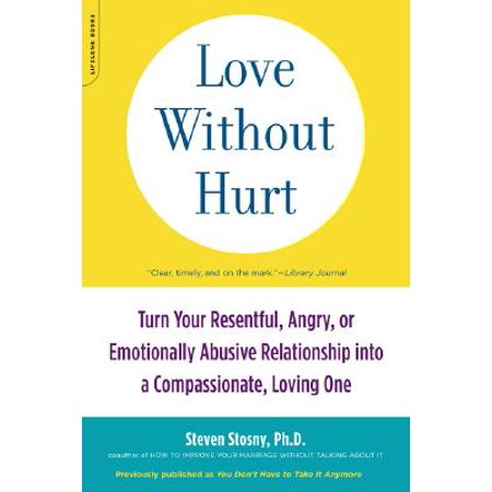 Love Without Hurt : Turn Your Resentful, Angry, or Emotionally Abusive Relationship into a Compassionate, Loving
