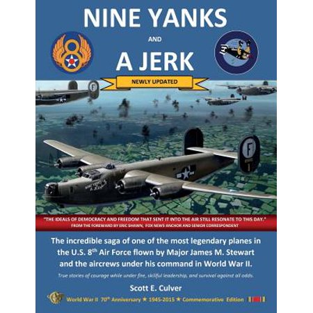 Nine Yanks and a Jerk : The Incredible Saga of One of the Most Legendary Planes in the U.S. 8th Air Force Flown by Major James M. Stewart and the Aircrews Under His Command in World War (James Stewart Best Moments)