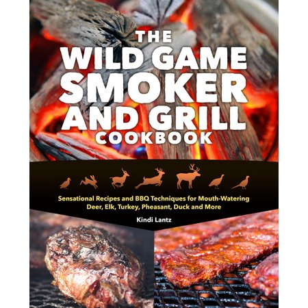 The Wild Game Smoker and Grill Cookbook : Sensational Recipes and BBQ Techniques for Mouth-Watering Deer, Elk, Turkey, Pheasant, Duck and