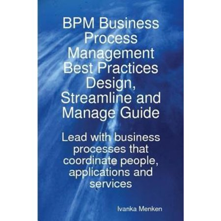 BPM Business Process Management Best Practices Design, Streamline and Manage Guide - Lead with business processes that coordinate people, applications and services - (Portal Design Best Practices)