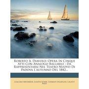 Roberto Il Diavolo : Opera in Cinque Atti Con Analogo Ballabile: Da Rappresentarsi Nel Teatro Nuovo Di Padova L'Autunno del 1842...