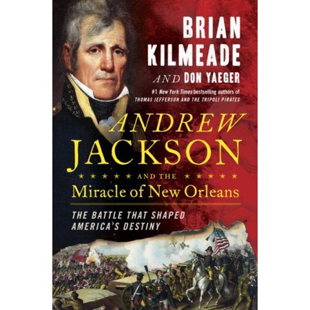Andrew Jackson And The Miracle Of New Orleans  The Battle That Shaped Americas Destiny
