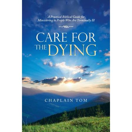 Care for the Dying : A Practical Biblical Guide for Ministering to People Who Are Terminally -
