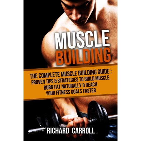 Muscle Building: The Complete Muscle Building Guide - Proven Tips & Strategies To Build Muscle, Burn Fat Naturally & Reach Your Fitness Goals Faster -