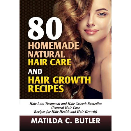 80 Homemade Natural Hair Care and Hair Growth Recipes: Hair Loss Treatment and Hair Growth Remedies (Natural Hair Care Recipes for Hair Health and Hair Growth) -