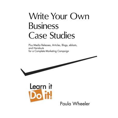 Write Your Own Business Case Studies : Plus Media Releases, Articles, Blogs, Eblasts, and Handouts for a Complete Marketing